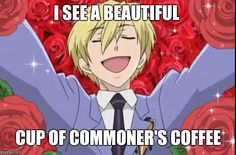 Tamaki-Ah yes commoner's coffee! Me-Bro it just coffee beans pre-ground. Chill the fuck out Tamaki-*dies in emo corner* Mommy! Kyoya-*smirks a bit* What is it now Daddy~? Me-*Watching this happen and shivers at kyoya saying daddy* Don't Fucking Say It Like That!!