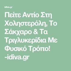 Πείτε Αντίο Στη Χοληστερόλη, Το Σάκχαρο & Τα Τριγλυκερίδια Με Φυσικό Τρόπο! -idiva.gr