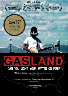 Gasland.  Can you light your water on fire?  Great documentary about fracking for natural gas.
