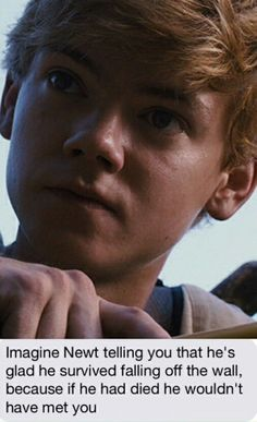 Imagine : Newt telling you that he's glad he survived falling off the wall, because if he had die he wouldn't have met you.