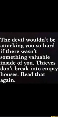 The devil wouldn't be attacking you so hard if there wasn't something valuable inside of you. Thieves don't break into empty houses. New Year Motivational Quotes, Inspirational Quotes, Positive Quotes, Hard Quotes, Me Quotes, Random Quotes, Feeling Defeated Quotes, Devil Quotes, Feeling Worthless