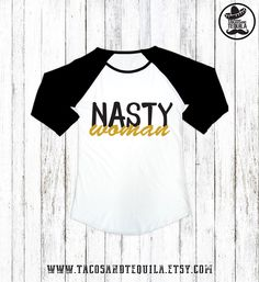 Nasty Woman Raglan Shirt- Hip Hop/Nasty Women/Nasty Woman Shirt/Feminism/Such A Nasty Woman/Nasty Women Tee/Nasty Woman T-Shirt/Gold Ink by TacosAndTequila on Etsy