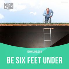 """""""Be six feet under"""" means """"to be dead and buried"""". Example: No, you can't read my diary. Not until I am six feet under."""