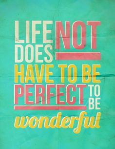Life does not have to be perfect to be wonderful!