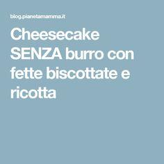 Cheesecake SENZA burro con fette biscottate e ricotta Mamma, Fett, Ricotta, Cheesecake, Nature, Cheese Cakes, Cheesecakes
