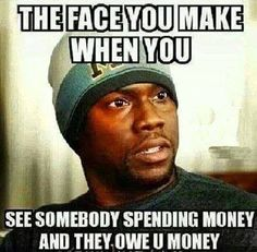 The face you make when people owe you money