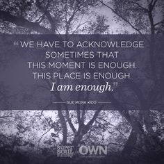 Yes, this. :: (Words from oprah.com: Last week, Sue Monk Kidd explained how to accept who you are. Share this if you've realized the joy in appreciating the ways in which you are enough.)