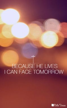 Because He Lives - iBibleverses :: Collection of Inspiration Bible Images about Prayer, Praise, Love, Faith and Hope