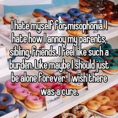 I hate myself for misophonia. I hate how I annoy my parents, sibling, friends. I feel like such a burden. Like maybe I should just be alone forever. I wish there was a cure.