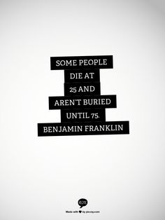 Some people die at 25 and aren't buried until 75.   Benjamin Franklin