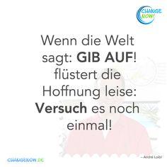 Wenn die Welt sagt: GIB AUF! flüstert die Hoffnung leise: Versuch es noch einmal!