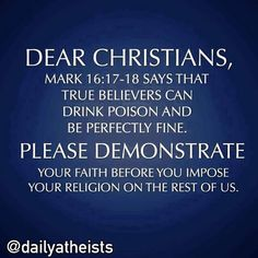 Dear Christians, Mark says that true believers can drink poison and be perfectly fine. Please demonstrate your faith before you impose your religion on the rest of us! Anti Religion, Religion Humor, Athiest, Free Thinker, Funny As Hell, It's Funny, Christianity, Bible, Wisdom