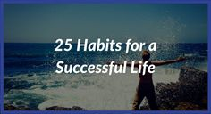 25 Habits for a Successful Life.  Revitalized Mind is your resource to transform your mind and life of growth, happiness, fulfillment, and success.  Visit www.revitalizedmind.com to start your journey towards the life you desire.
