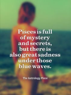 Pisces is full of mystery and secrets, but there is great sadness under those blue waves.