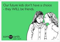 Haha. Our future kids have no choice. They will be friends. Best friends funny quote