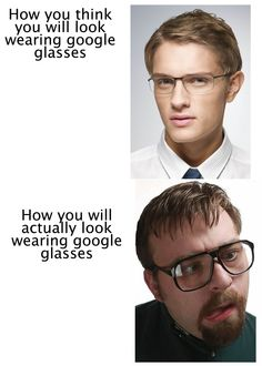 How you think you will look wearing Google glasses   and   How you will actually look wearing Google glasses