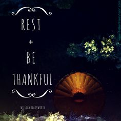Rest + Be Thankful. -William Wadsworth
