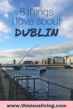 We have lived here for a few months, these are things that I love about Dublin, Ireland