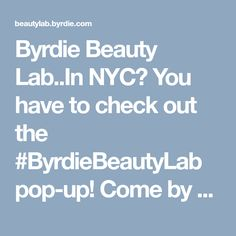 Byrdie Beauty Lab..In NYC? You have to check out the #ByrdieBeautyLab pop-up! Come by any time 12-8pm Wednesday - Sunday and you can even sign up for Master Classes in the evenings. Check it all out.