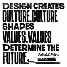 Design creates culture. Culture shapes values. Values determine the future. - Robert L. Peters. By Matti Vandersee.