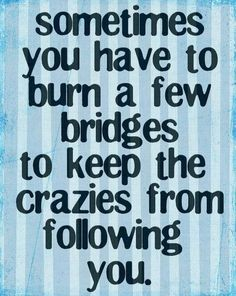 Sometime you have to burn a few bridges to keep the crazies from following