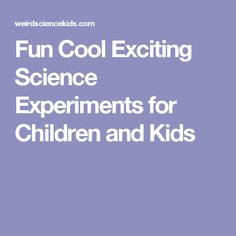 Fun Cool Exciting Science Experiments for Children and Kids