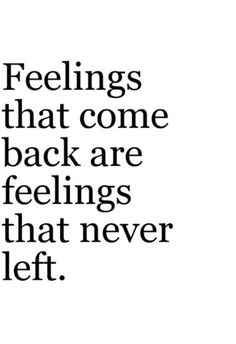 Feelings that come back are feelings that never left.