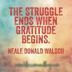https://www.facebook.com/blossomANDleap The struggle ends when #gratitude begins.   Quote Neale Donald Walsch