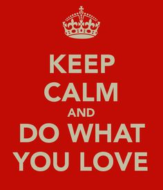 keep calm and do what you love - Google Search