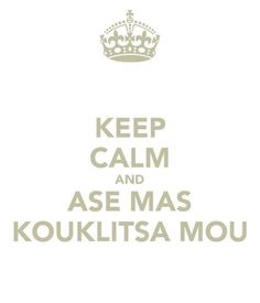 Keep Calm Greek Style: ase mas kouklitsa mou