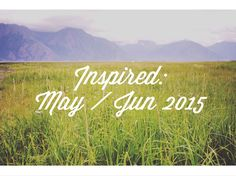 What's Inspiring Me: May / Jun 2015 // Alpine Lily