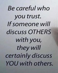Be careful who you trust. If someone will discuss others with you, they will certainly discuss you with others. But...not always the case!