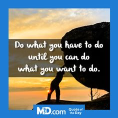 MD.com Quote of the Day for Wednesday, October 19, 2016: Do what you have to do until you can do what you want to do. Want more quotes? Visit MD.com's Facebook page at: https://www.facebook.com/mddotcom/