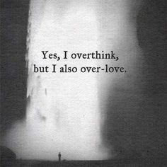 Yes, I overthink, but I also over-love.