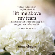 Today I call upon my Higher Power to lift me above my fears, insecurities and doubts that keep me trapped in an unhealthy life. — Bryant McGill
