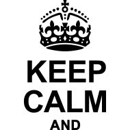 KEEP CALM AND (YOU KNOW, BABE...)