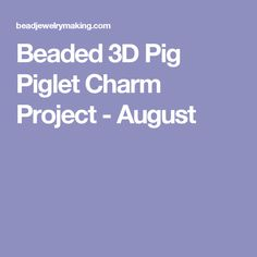Beaded 3D Pig Piglet Charm Project - August