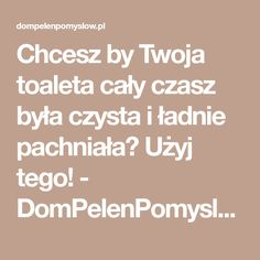 Chcesz by Twoja toaleta cały czasz była czysta i ładnie pachniała? Użyj tego! - DomPelenPomyslow.pl Diy Cleaners, Housekeeping, Math Equations, Cleaning, Tips, Home Cleaning, Counseling