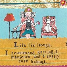 .Life is tough.  I recommend getting a pedicure and a really cute helmet.