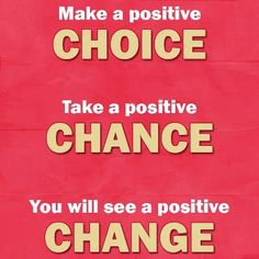 Make a positive CHOICE, take a positive CHANCE and you will see a positive CHANGE!