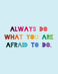 Alway do what you are afraid to do. You are only afraid of failure.