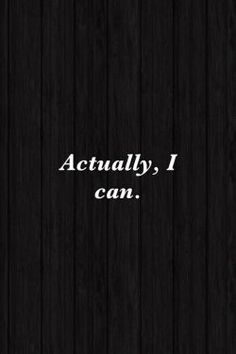 Actually, I can. Inspirational Quote