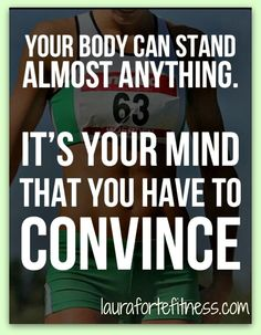 Your body can stand almost anything. It's your mind that you have to convince. Mindset is EVERYTHING.