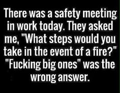 "There was a safety meeting in work today. They asked me, ""What steps would you take in the event of a fire?"" ""Fucking big ones"" was the wrong answer."