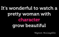 """""""It's wonderful to watch a pretty woman with character grow beautiful."""" -Mignon McLaughlin"""