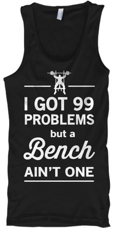 I Got 99 Problems But A Bench Ain't One  Black T-Shirt Front