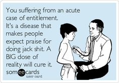 You suffering from an acute case of entitlement. Its a disease that makes people expect praise for doing jack shit. A BIG dose of.