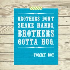 Tommy Boy quote Brothers dont shake hands, brothers gotta hug poster print 11x14 nursery room decor for baby, toddler and little boy. $20.00, via Etsy. cute for brothers!