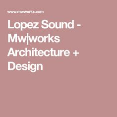 Lopez Sound - Mw|works Architecture + Design