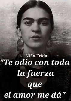 Frida...I hate you with all the strength love gives me